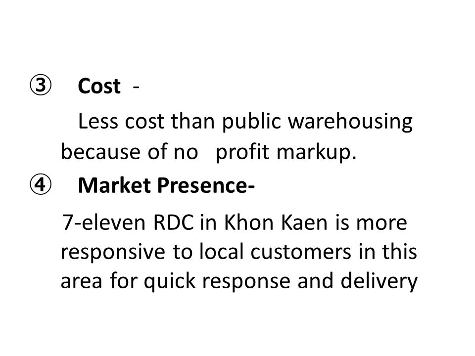 ③ Cost - Less cost than public warehousing because of no profit markup. ④ Market Presence- 7-eleven RDC in Khon Kaen is more responsive to local custo