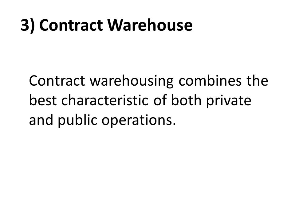 3) Contract Warehouse Contract warehousing combines the best characteristic of both private and public operations.