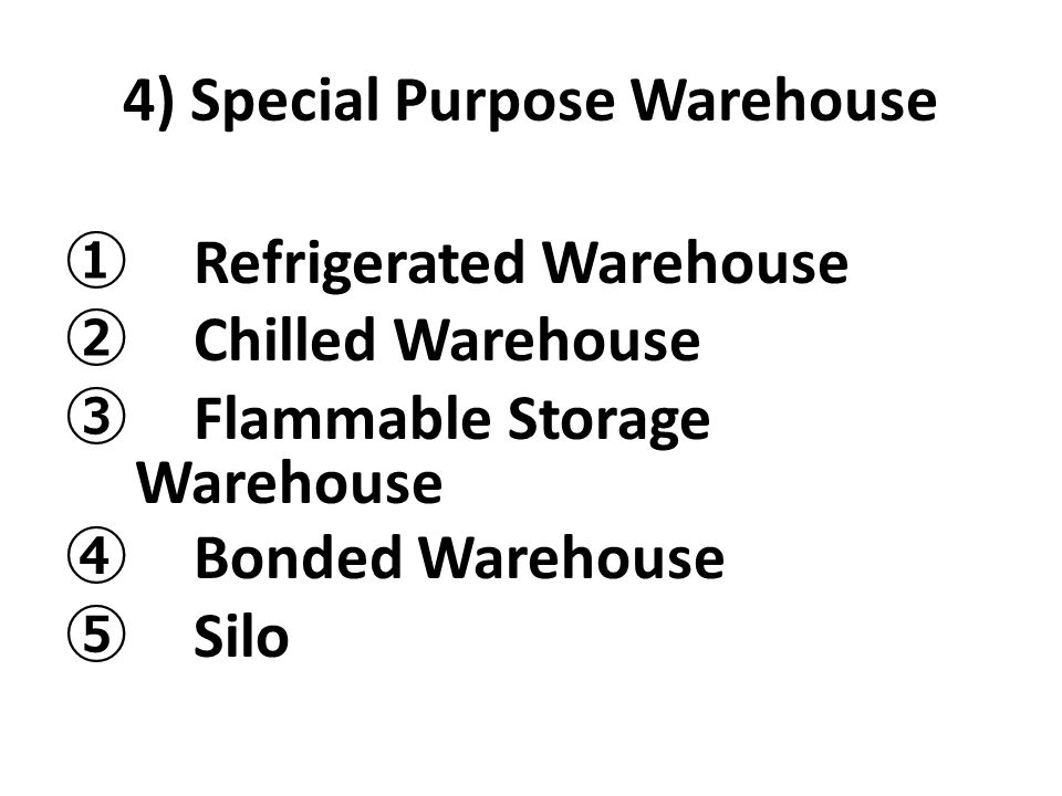 4) Special Purpose Warehouse ① Refrigerated Warehouse ② Chilled Warehouse ③ Flammable Storage Warehouse ④ Bonded Warehouse ⑤ Silo