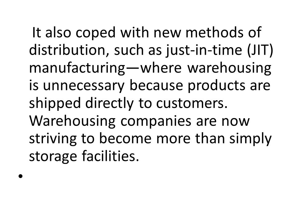 It also coped with new methods of distribution, such as just-in-time (JIT) manufacturing—where warehousing is unnecessary because products are shipped