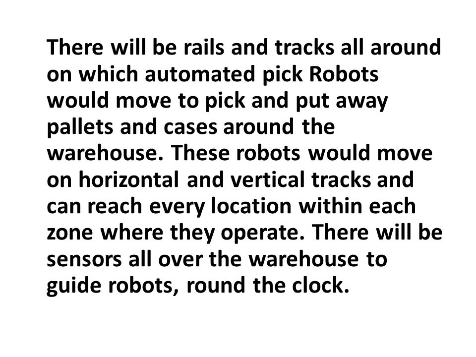 There will be rails and tracks all around on which automated pick Robots would move to pick and put away pallets and cases around the warehouse. These