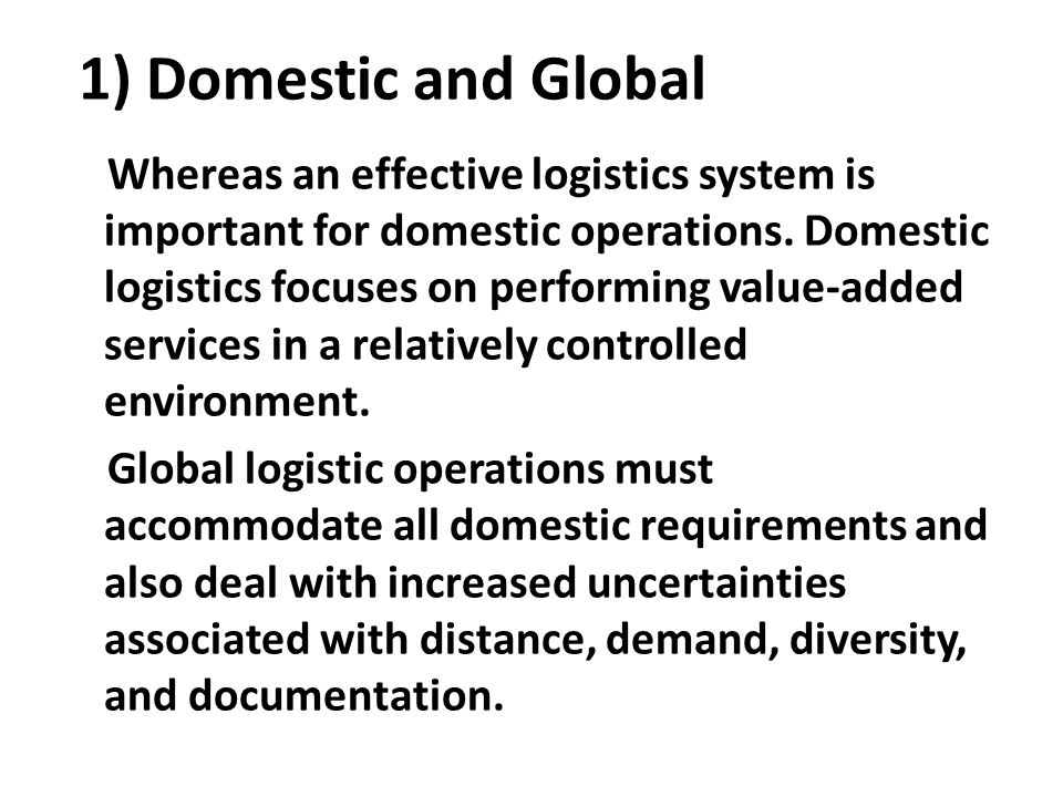 1) Domestic and Global Whereas an effective logistics system is important for domestic operations. Domestic logistics focuses on performing value-adde