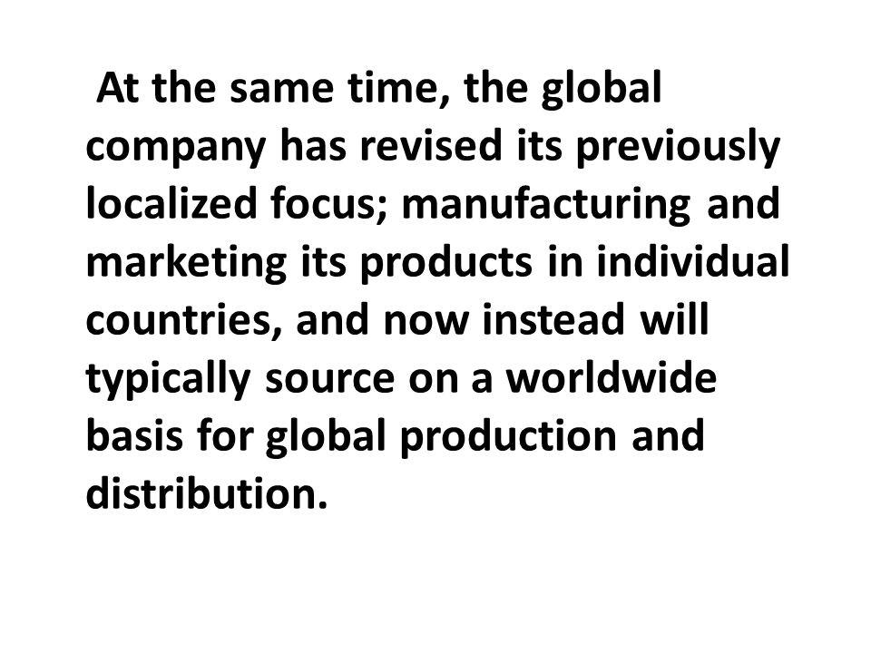 At the same time, the global company has revised its previously localized focus; manufacturing and marketing its products in individual countries, and now instead will typically source on a worldwide basis for global production and distribution.