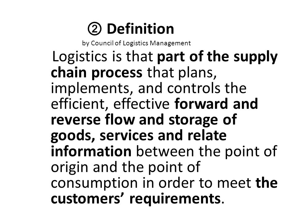 ② Definition by Council of Logistics Management Logistics is that part of the supply chain process that plans, implements, and controls the efficient,