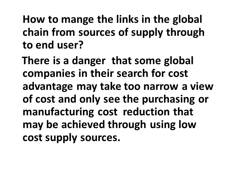 How to mange the links in the global chain from sources of supply through to end user? There is a danger that some global companies in their search fo