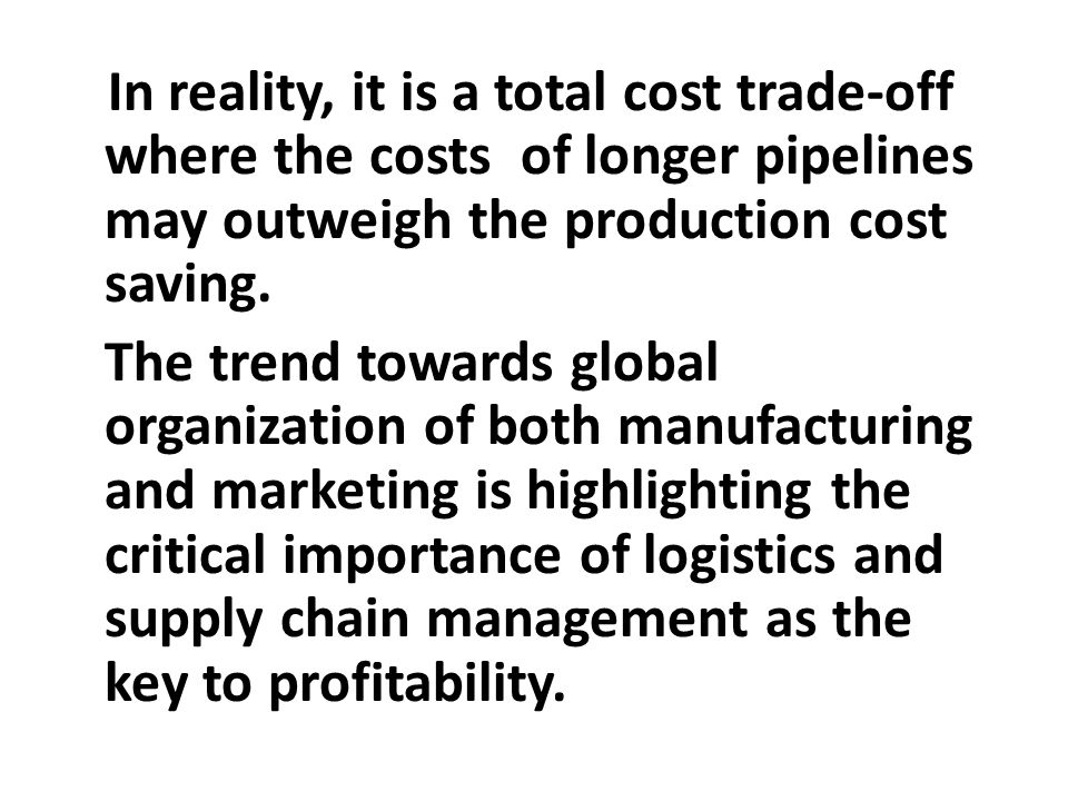 In reality, it is a total cost trade-off where the costs of longer pipelines may outweigh the production cost saving. The trend towards global organiz