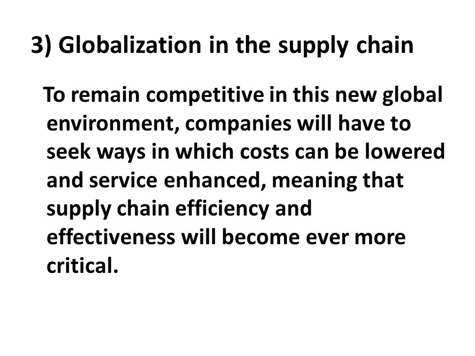 3) Globalization in the supply chain To remain competitive in this new global environment, companies will have to seek ways in which costs can be lowe