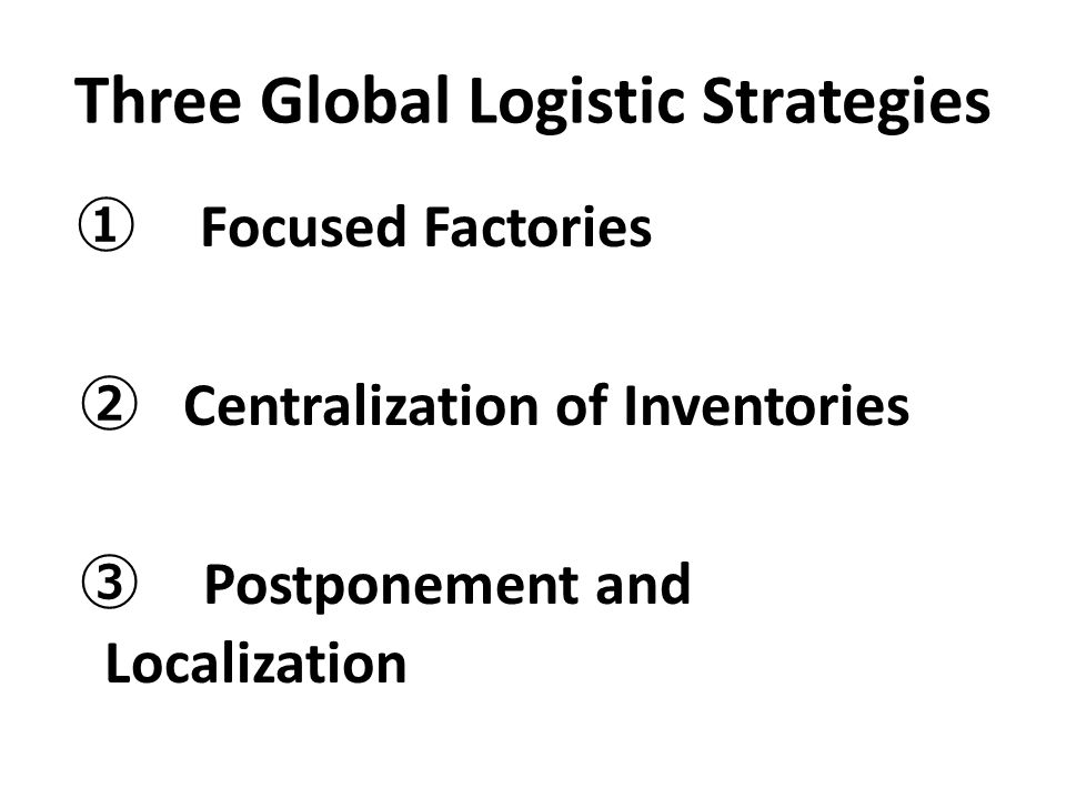 Three Global Logistic Strategies ① Focused Factories ② Centralization of Inventories ③ Postponement and Localization