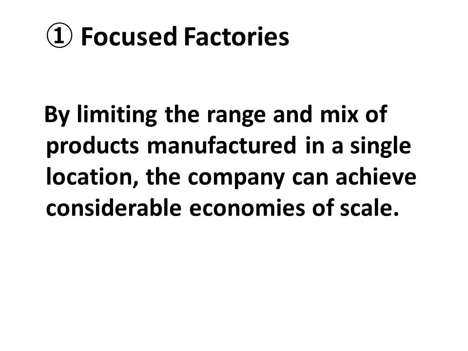 ① Focused Factories By limiting the range and mix of products manufactured in a single location, the company can achieve considerable economies of sca