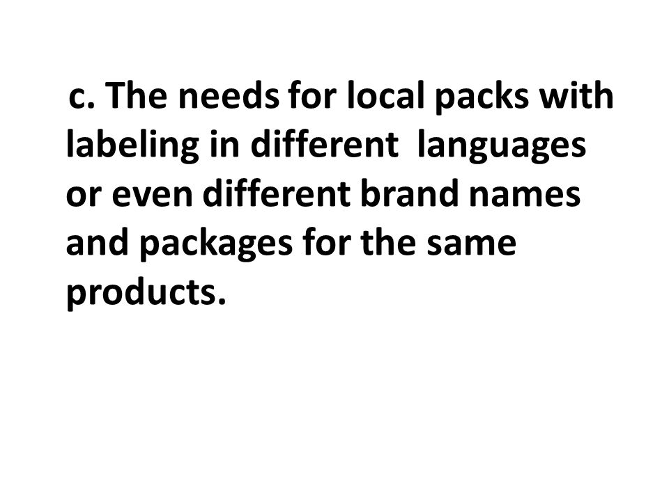 c. The needs for local packs with labeling in different languages or even different brand names and packages for the same products.