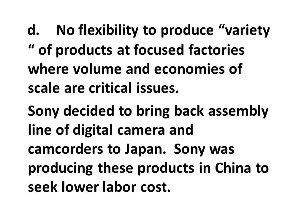 "d. No flexibility to produce ""variety "" of products at focused factories where volume and economies of scale are critical issues. Sony decided to brin"