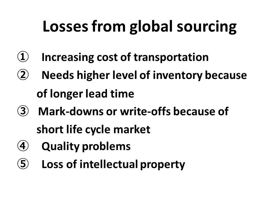 Losses from global sourcing ① Increasing cost of transportation ② Needs higher level of inventory because of longer lead time ③ Mark-downs or write-of