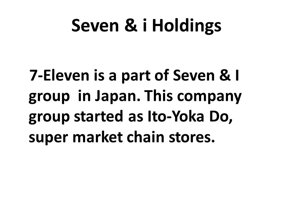 Seven & i Holdings 7-Eleven is a part of Seven & I group in Japan. This company group started as Ito-Yoka Do, super market chain stores.