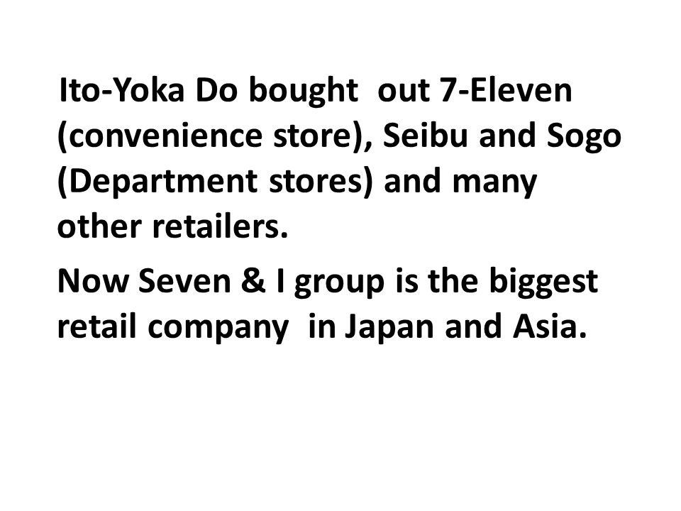 Ito-Yoka Do bought out 7-Eleven (convenience store), Seibu and Sogo (Department stores) and many other retailers. Now Seven & I group is the biggest r