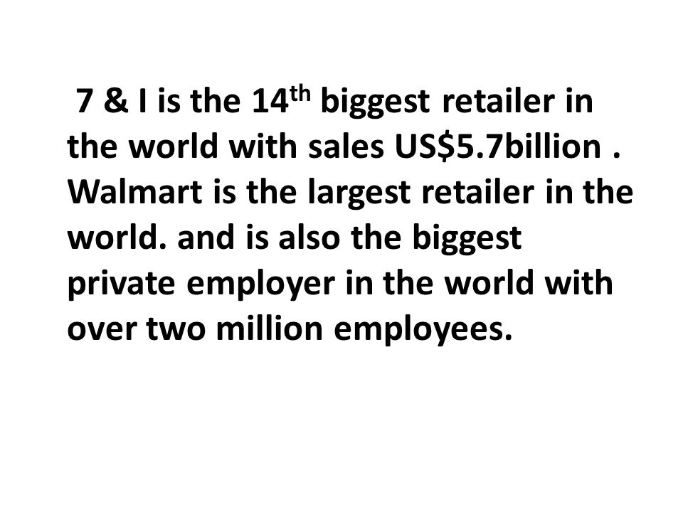 7 & I is the 14 th biggest retailer in the world with sales US$5.7billion. Walmart is the largest retailer in the world. and is also the biggest priva