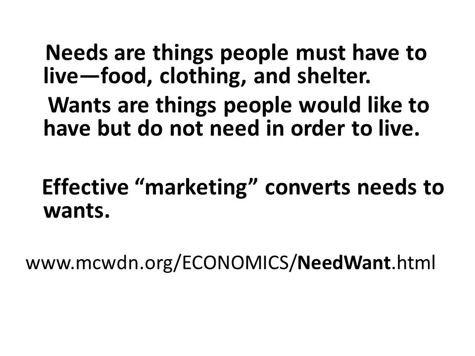 Needs are things people must have to live—food, clothing, and shelter. Wants are things people would like to have but do not need in order to live. Ef