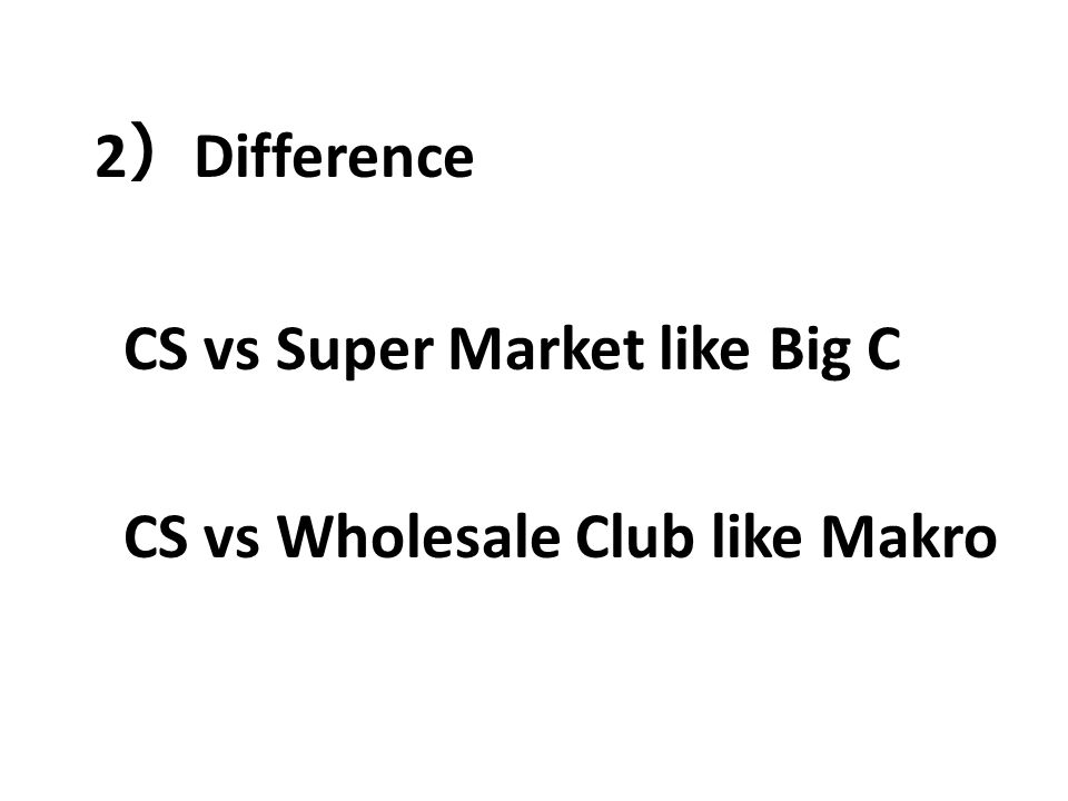 2 ) Difference CS vs Super Market like Big C CS vs Wholesale Club like Makro