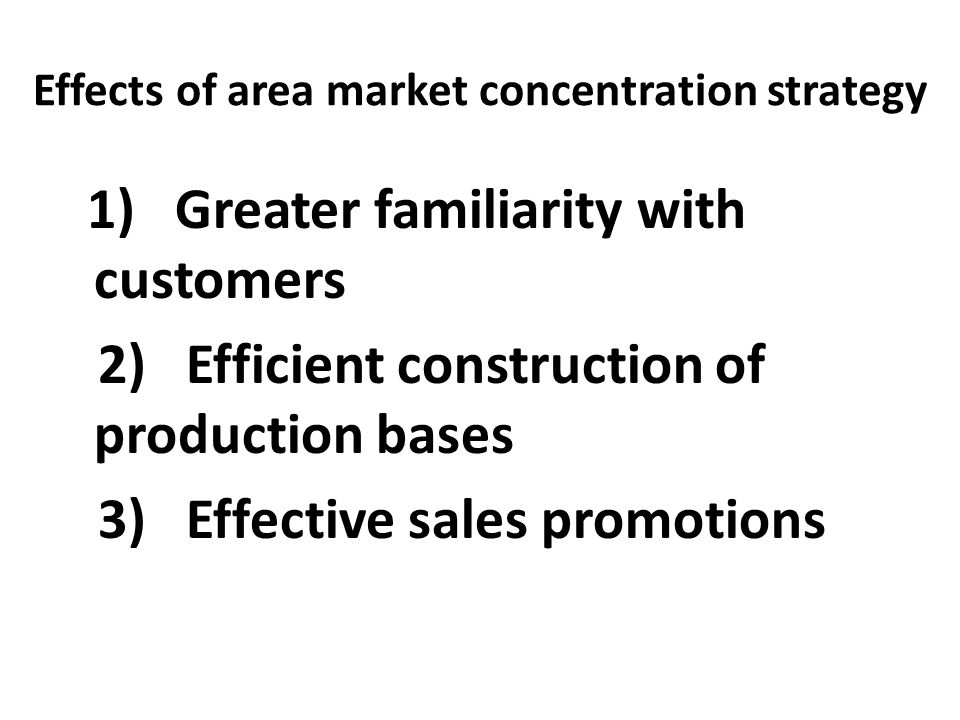 Effects of area market concentration strategy 1) Greater familiarity with customers 2) Efficient construction of production bases 3) Effective sales p