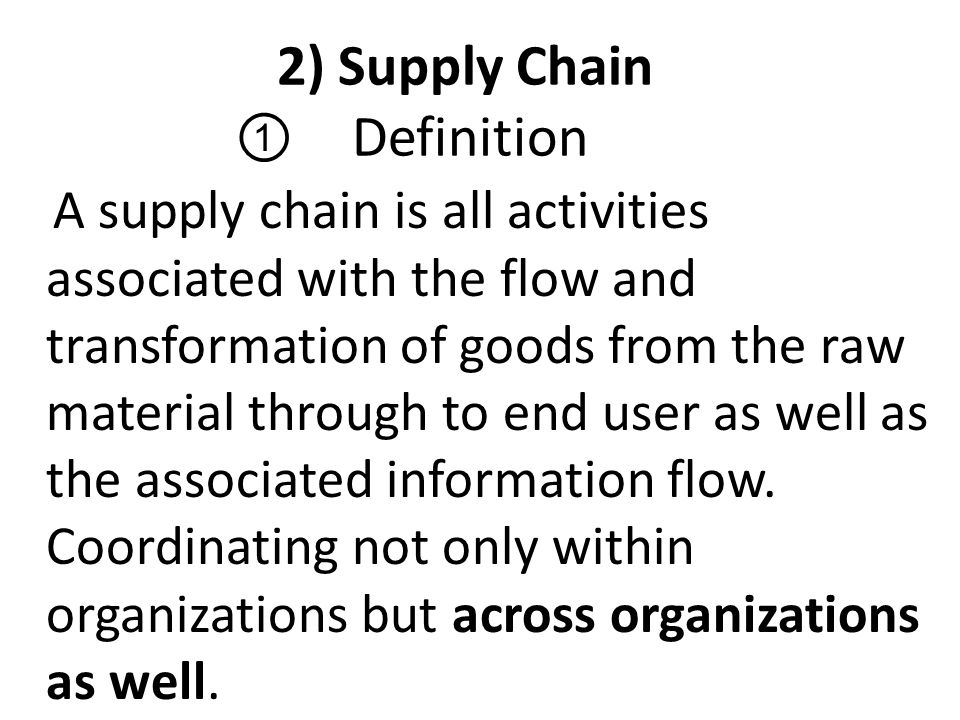 2) Supply Chain ① Definition A supply chain is all activities associated with the flow and transformation of goods from the raw material through to en