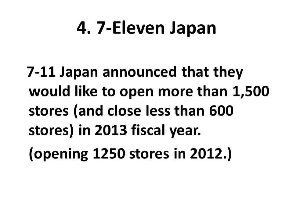 4. 7-Eleven Japan 7-11 Japan announced that they would like to open more than 1,500 stores (and close less than 600 stores) in 2013 fiscal year. (open