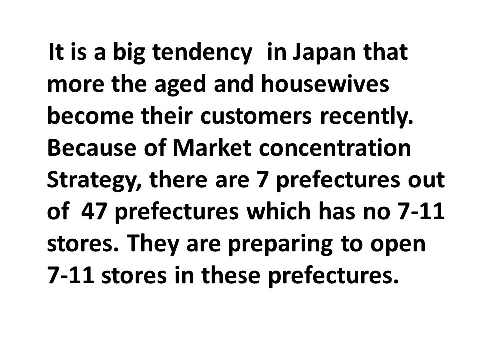 It is a big tendency in Japan that more the aged and housewives become their customers recently. Because of Market concentration Strategy, there are 7