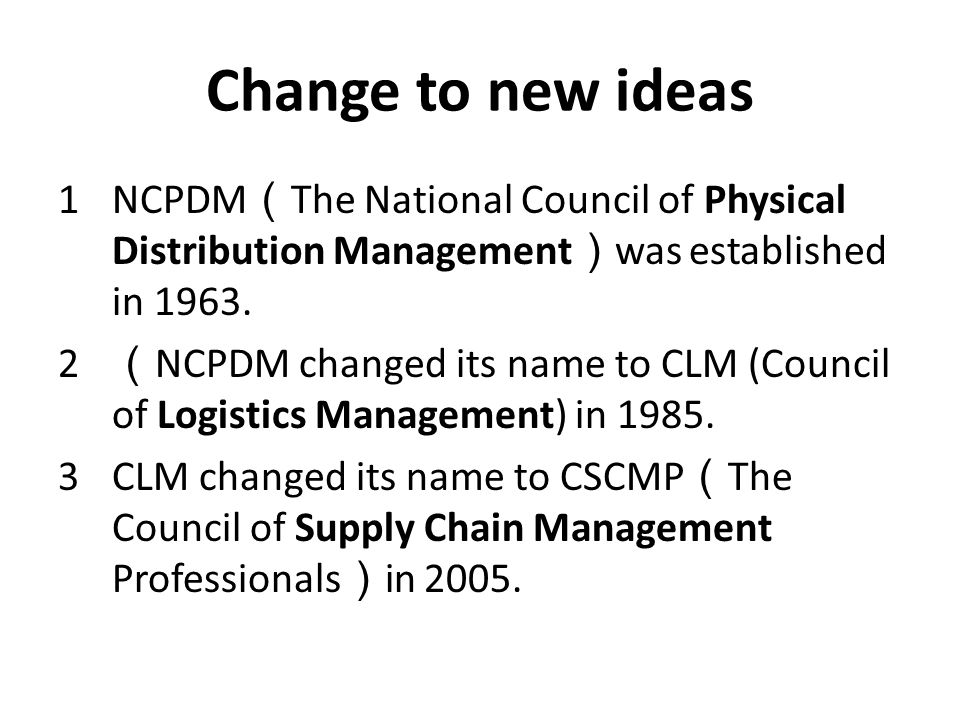 Change to new ideas 1NCPDM ( The National Council of Physical Distribution Management ) was established in 1963. 2 ( NCPDM changed its name to CLM (Co