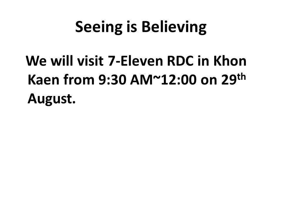 Seeing is Believing We will visit 7-Eleven RDC in Khon Kaen from 9:30 AM~12:00 on 29 th August.