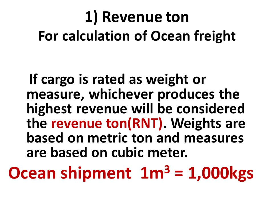 1) Revenue ton For calculation of Ocean freight If cargo is rated as weight or measure, whichever produces the highest revenue will be considered the