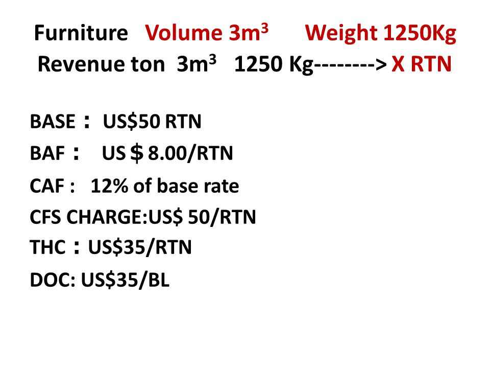 Furniture Volume 3m 3 Weight 1250Kg Revenue ton 3m 3 1250 Kg--------> X RTN BASE : US$50 RTN BAF : US $ 8.00/RTN CAF : 12% of base rate CFS CHARGE:US$