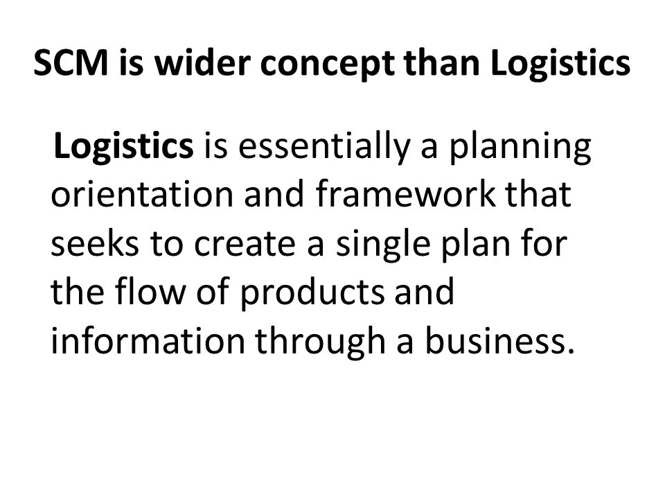 SCM is wider concept than Logistics Logistics is essentially a planning orientation and framework that seeks to create a single plan for the flow of p