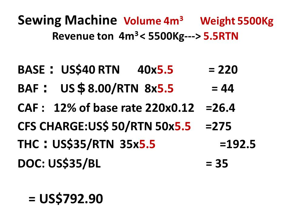 Sewing Machine Volume 4m 3 Weight 5500Kg Revenue ton 4m 3 5.5RTN BASE : US$40 RTN 40x5.5 = 220 BAF : US $ 8.00/RTN 8x5.5 = 44 CAF : 12% of base rate 2
