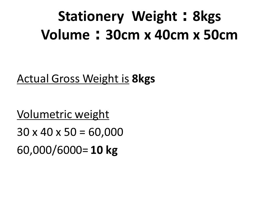 Stationery Weight : 8kgs Volume : 30cm x 40cm x 50cm Actual Gross Weight is 8kgs Volumetric weight 30 x 40 x 50 = 60,000 60,000/6000= 10 kg