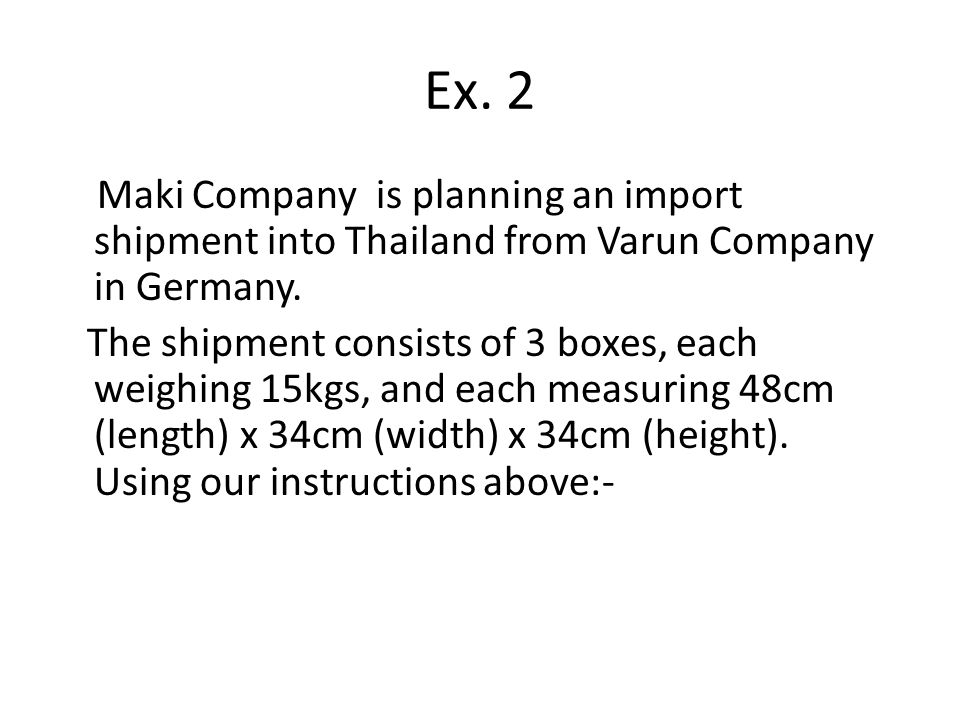Ex. 2 Maki Company is planning an import shipment into Thailand from Varun Company in Germany. The shipment consists of 3 boxes, each weighing 15kgs,