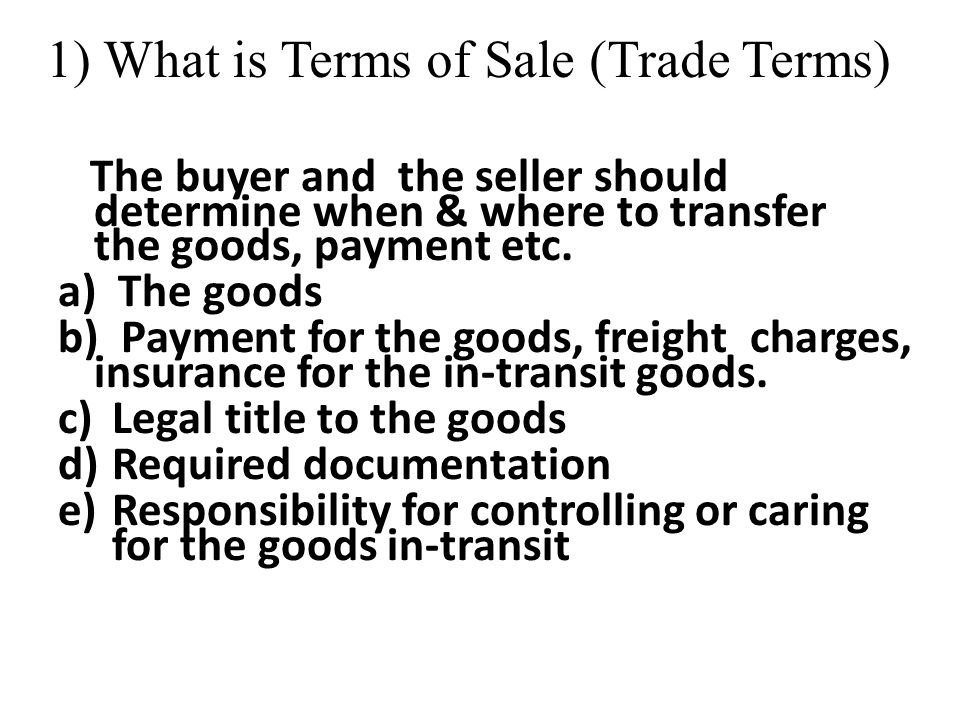 1) What is Terms of Sale (Trade Terms) The buyer and the seller should determine when & where to transfer the goods, payment etc. a) The goods b) Paym