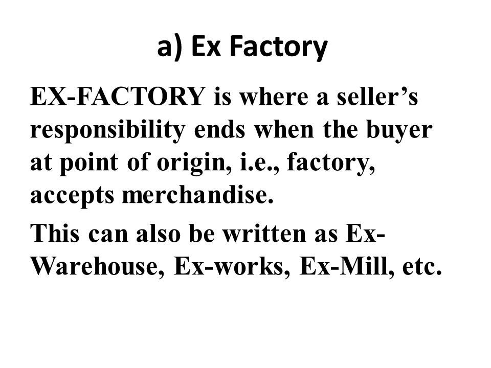 a) Ex Factory EX-FACTORY is where a seller's responsibility ends when the buyer at point of origin, i.e., factory, accepts merchandise. This can also