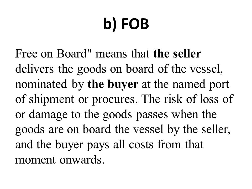 b) FOB Free on Board means that the seller delivers the goods on board of the vessel, nominated by the buyer at the named port of shipment or procures.