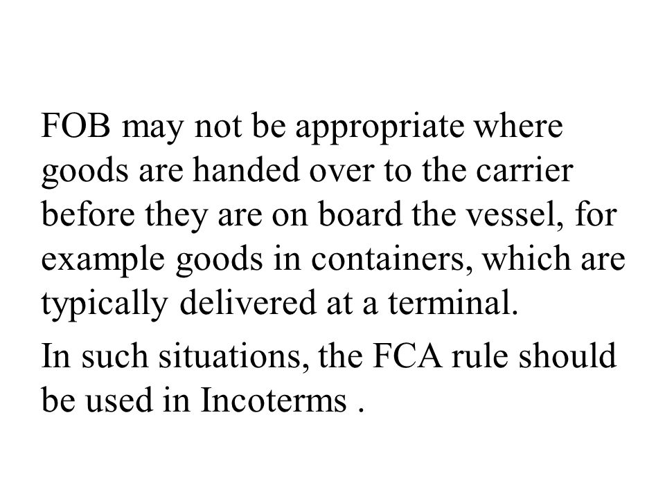 FOB may not be appropriate where goods are handed over to the carrier before they are on board the vessel, for example goods in containers, which are