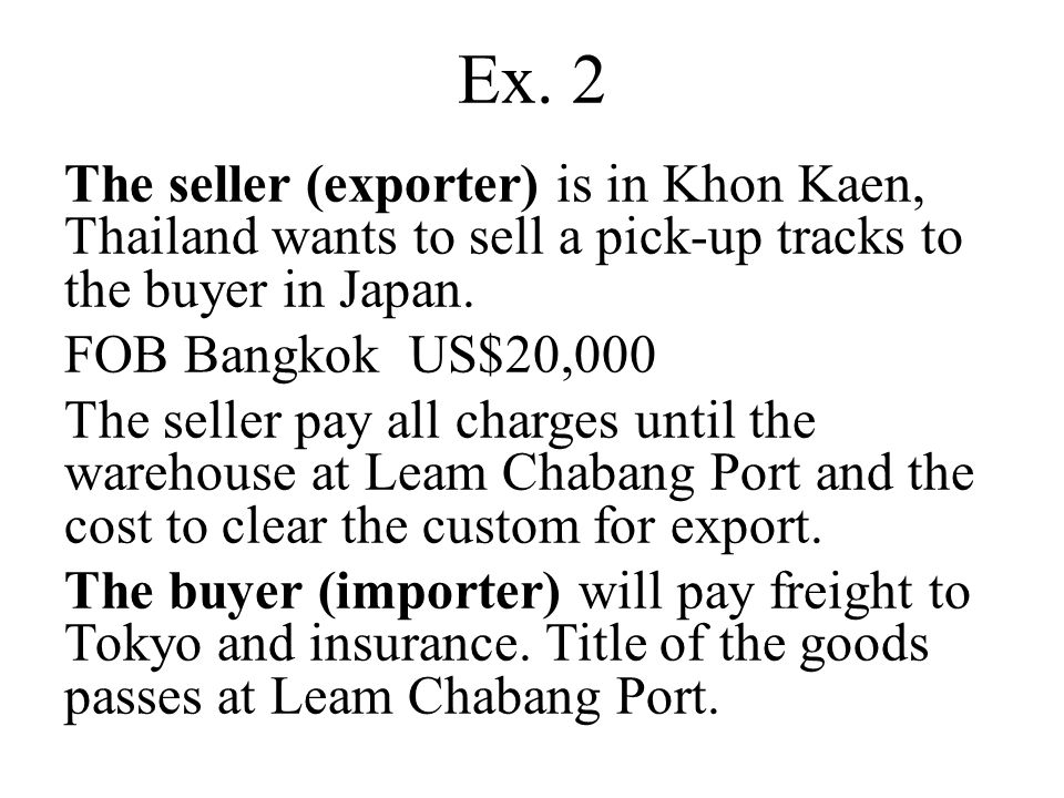 Ex. 2 The seller (exporter) is in Khon Kaen, Thailand wants to sell a pick-up tracks to the buyer in Japan. FOB Bangkok US$20,000 The seller pay all c
