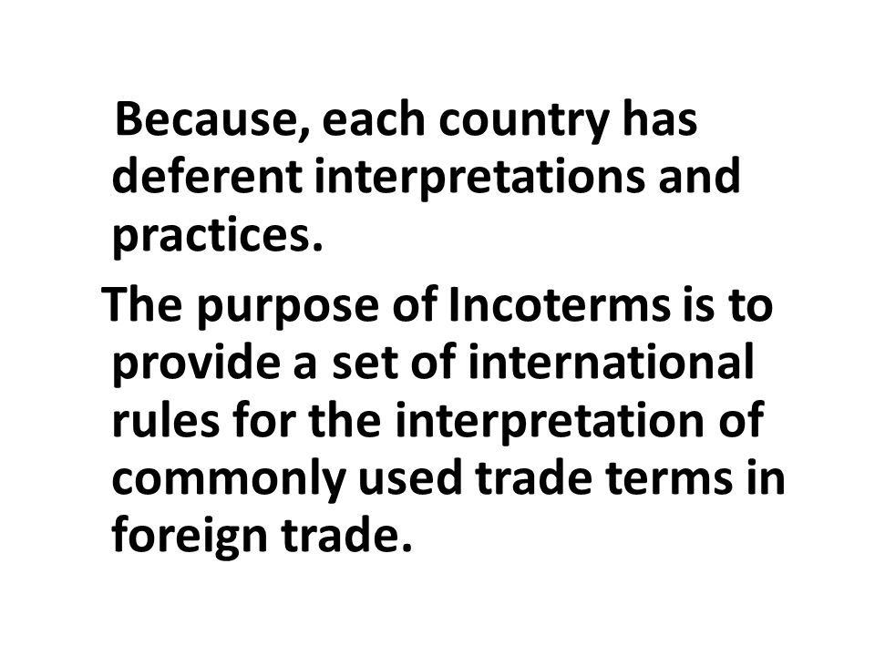 Because, each country has deferent interpretations and practices. The purpose of Incoterms is to provide a set of international rules for the interpre