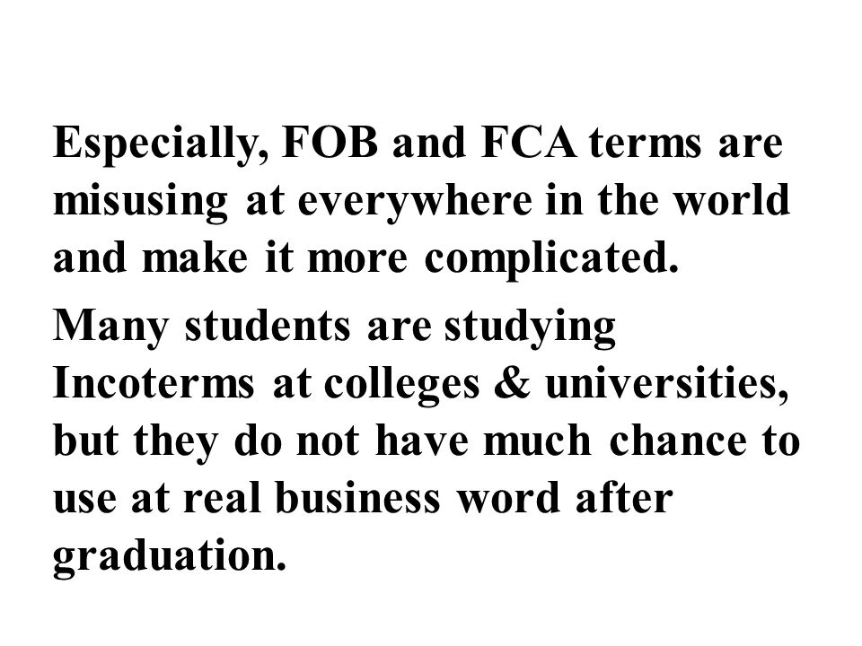 Especially, FOB and FCA terms are misusing at everywhere in the world and make it more complicated. Many students are studying Incoterms at colleges &