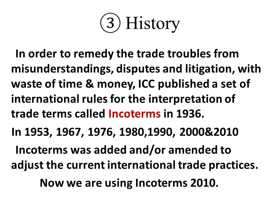 ③ History In order to remedy the trade troubles from misunderstandings, disputes and litigation, with waste of time & money, ICC published a set of in