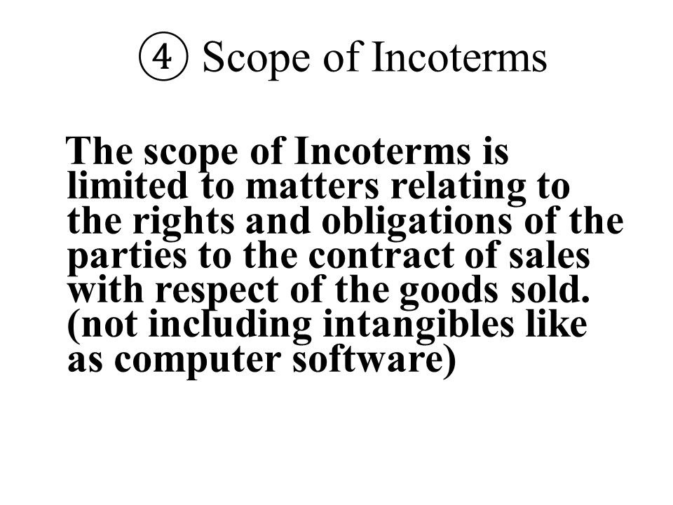 ④ Scope of Incoterms The scope of Incoterms is limited to matters relating to the rights and obligations of the parties to the contract of sales with