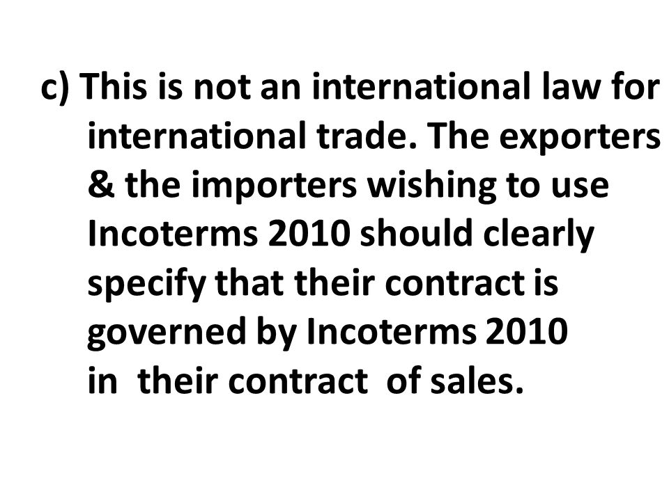 c) This is not an international law for international trade. The exporters & the importers wishing to use Incoterms 2010 should clearly specify that t