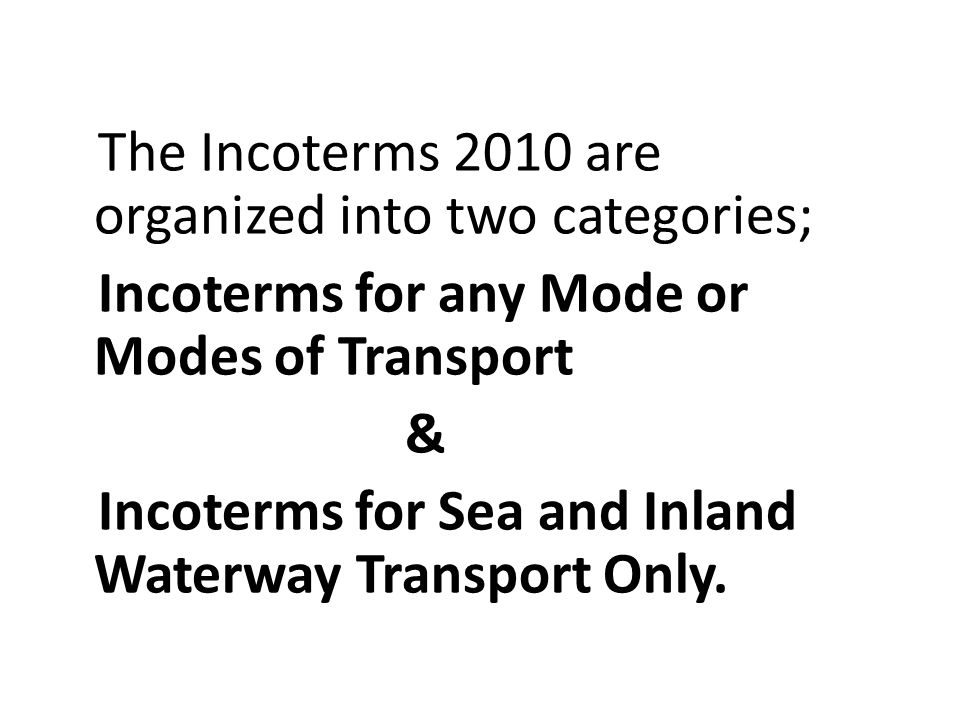 The Incoterms 2010 are organized into two categories; Incoterms for any Mode or Modes of Transport & Incoterms for Sea and Inland Waterway Transport O