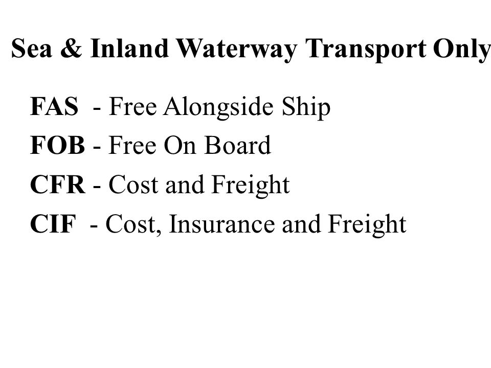 Sea & Inland Waterway Transport Only FAS - Free Alongside Ship FOB - Free On Board CFR - Cost and Freight CIF - Cost, Insurance and Freight