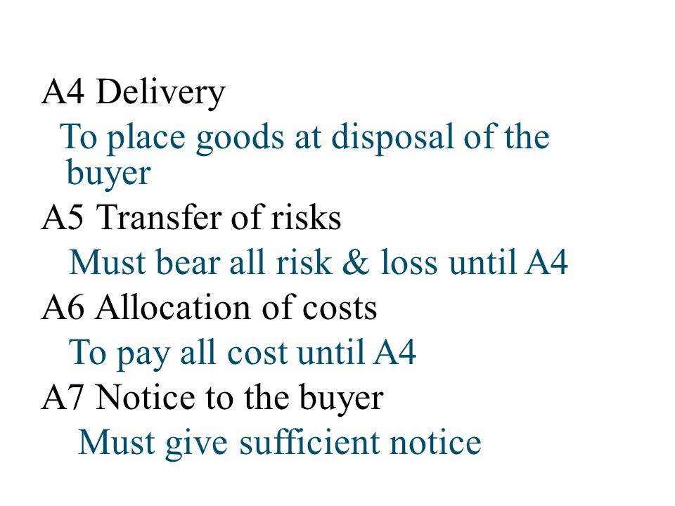 A4 Delivery To place goods at disposal of the buyer A5 Transfer of risks Must bear all risk & loss until A4 A6 Allocation of costs To pay all cost unt