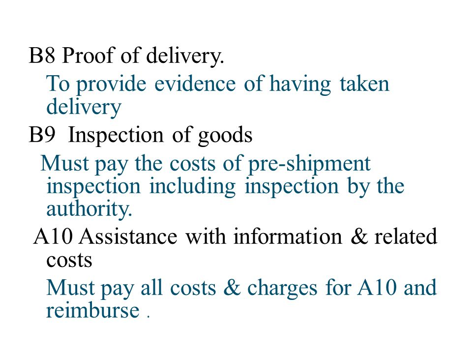 B8 Proof of delivery. To provide evidence of having taken delivery B9 Inspection of goods Must pay the costs of pre-shipment inspection including insp