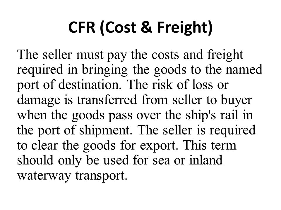 CFR (Cost & Freight) The seller must pay the costs and freight required in bringing the goods to the named port of destination. The risk of loss or da