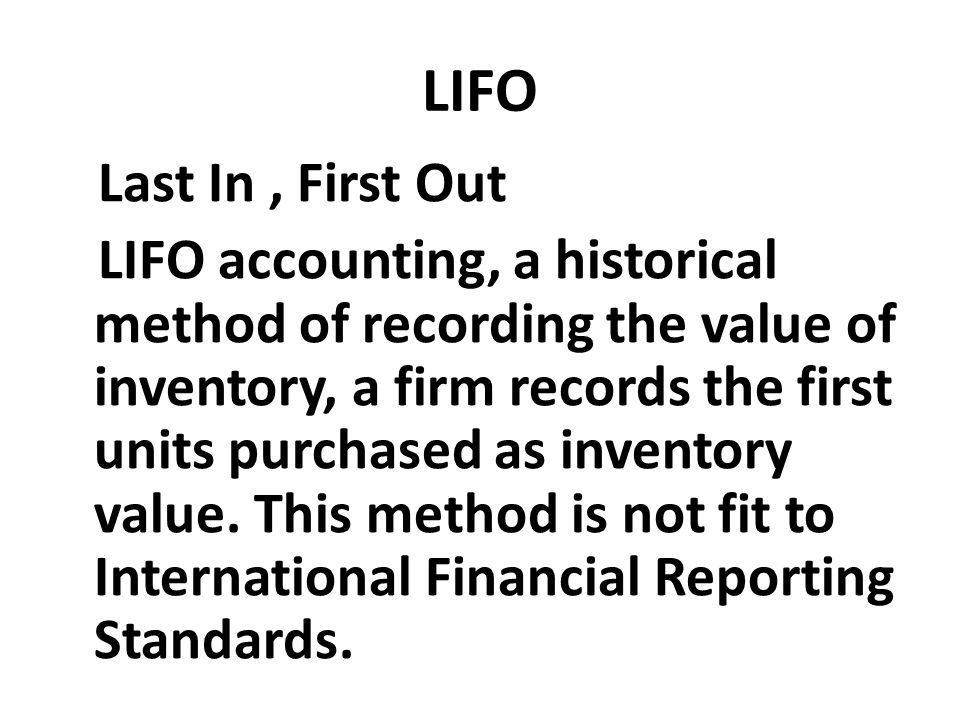 LIFO Last In, First Out LIFO accounting, a historical method of recording the value of inventory, a firm records the first units purchased as inventor