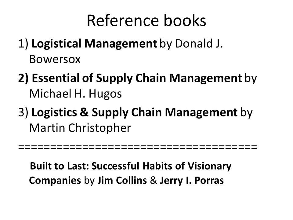 Reference books 1) Logistical Management by Donald J. Bowersox 2) Essential of Supply Chain Management by Michael H. Hugos 3) Logistics & Supply Chain